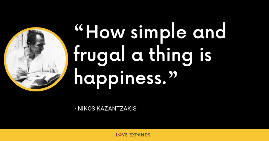 How simple and frugal a thing is happiness. - Nikos Kazantzakis