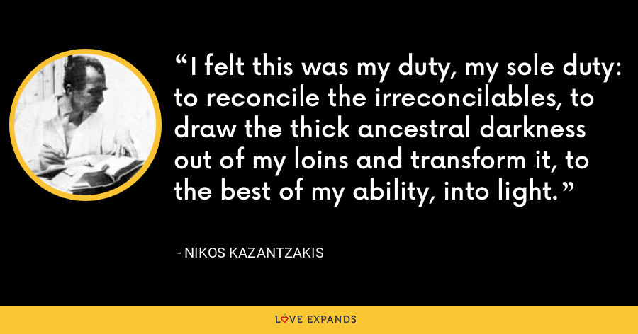 I felt this was my duty, my sole duty: to reconcile the irreconcilables, to draw the thick ancestral darkness out of my loins and transform it, to the best of my ability, into light. - Nikos Kazantzakis