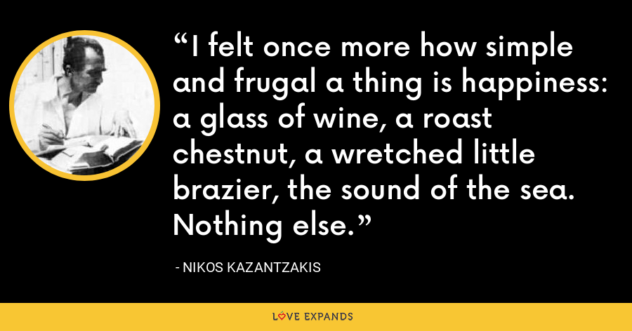 I felt once more how simple and frugal a thing is happiness: a glass of wine, a roast chestnut, a wretched little brazier, the sound of the sea. Nothing else. - Nikos Kazantzakis