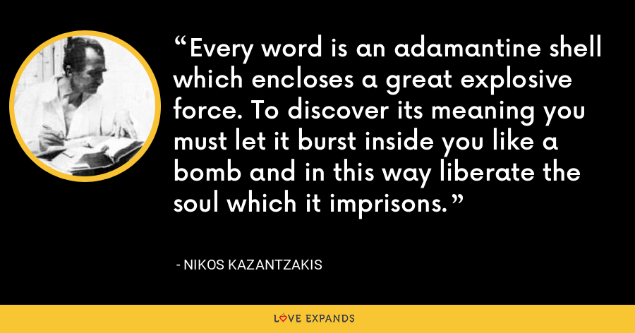Every word is an adamantine shell which encloses a great explosive force. To discover its meaning you must let it burst inside you like a bomb and in this way liberate the soul which it imprisons. - Nikos Kazantzakis