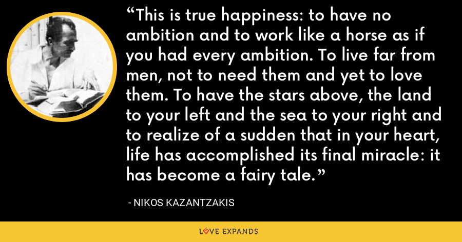This is true happiness: to have no ambition and to work like a horse as if you had every ambition. To live far from men, not to need them and yet to love them. To have the stars above, the land to your left and the sea to your right and to realize of a sudden that in your heart, life has accomplished its final miracle: it has become a fairy tale. - Nikos Kazantzakis