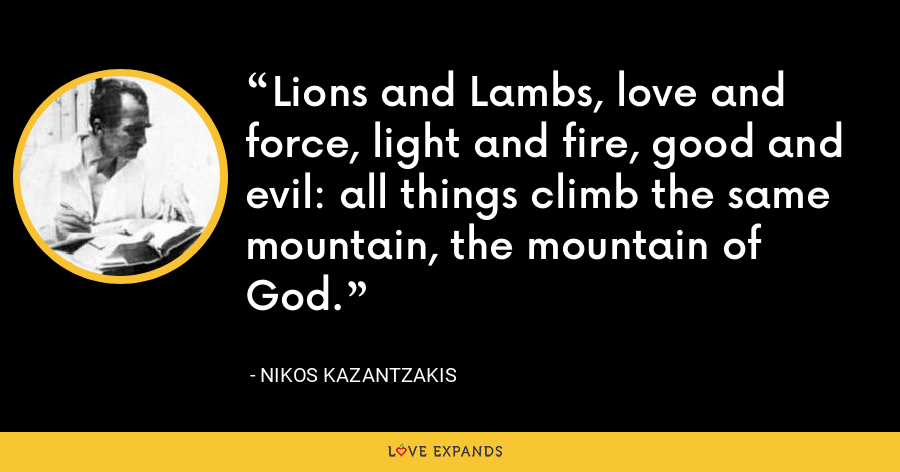 Lions and Lambs, love and force, light and fire, good and evil: all things climb the same mountain, the mountain of God. - Nikos Kazantzakis