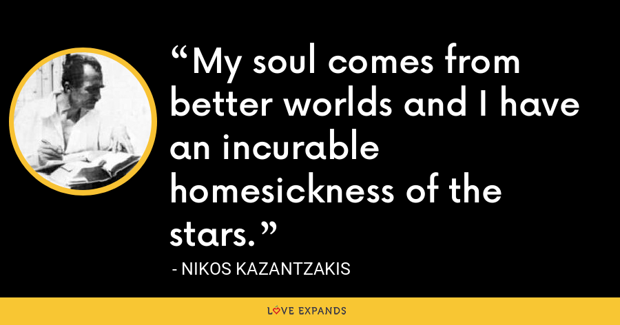 My soul comes from better worlds and I have an incurable homesickness of the stars. - Nikos Kazantzakis