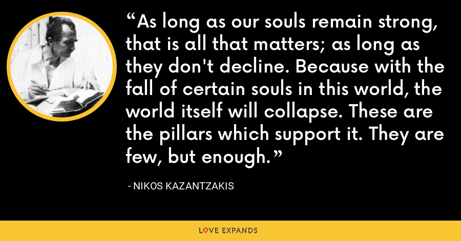 As long as our souls remain strong, that is all that matters; as long as they don't decline. Because with the fall of certain souls in this world, the world itself will collapse. These are the pillars which support it. They are few, but enough. - Nikos Kazantzakis