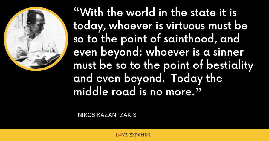 With the world in the state it is today, whoever is virtuous must be so to the point of sainthood, and even beyond; whoever is a sinner must be so to the point of bestiality and even beyond.  Today the middle road is no more. - Nikos Kazantzakis