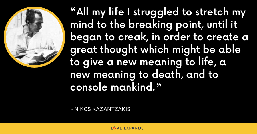 All my life I struggled to stretch my mind to the breaking point, until it began to creak, in order to create a great thought which might be able to give a new meaning to life, a new meaning to death, and to console mankind. - Nikos Kazantzakis