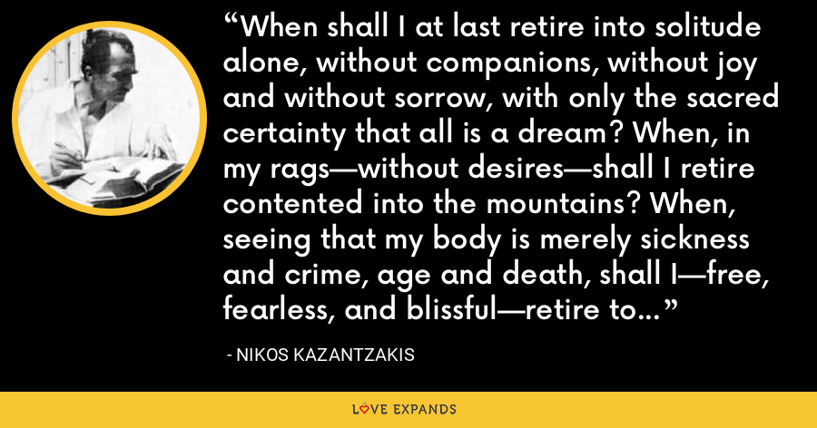 When shall I at last retire into solitude alone, without companions, without joy and without sorrow, with only the sacred certainty that all is a dream? When, in my rags—without desires—shall I retire contented into the mountains? When, seeing that my body is merely sickness and crime, age and death, shall I—free, fearless, and blissful—retire to the forest? When? When, oh when? - Nikos Kazantzakis