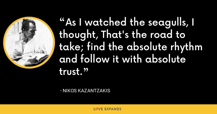As I watched the seagulls, I thought, That's the road to take; find the absolute rhythm and follow it with absolute trust. - Nikos Kazantzakis
