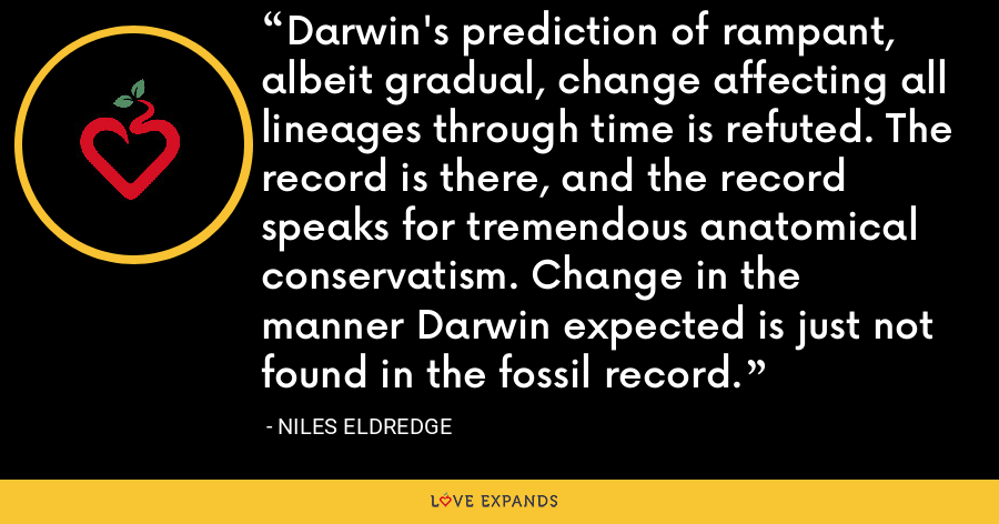Darwin's prediction of rampant, albeit gradual, change affecting all lineages through time is refuted. The record is there, and the record speaks for tremendous anatomical conservatism. Change in the manner Darwin expected is just not found in the fossil record. - Niles Eldredge
