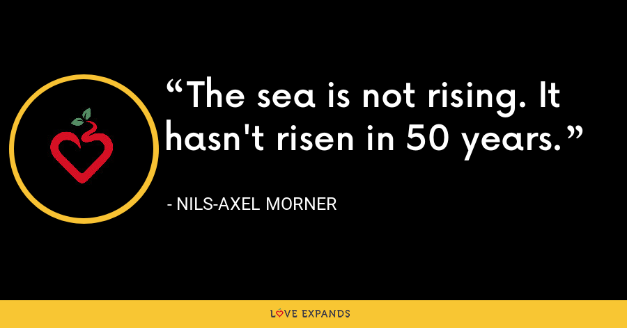 The sea is not rising. It hasn't risen in 50 years. - Nils-Axel Morner