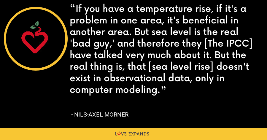 If you have a temperature rise, if it's a problem in one area, it's beneficial in another area. But sea level is the real 'bad guy,' and therefore they [The IPCC] have talked very much about it. But the real thing is, that [sea level rise] doesn't exist in observational data, only in computer modeling. - Nils-Axel Morner