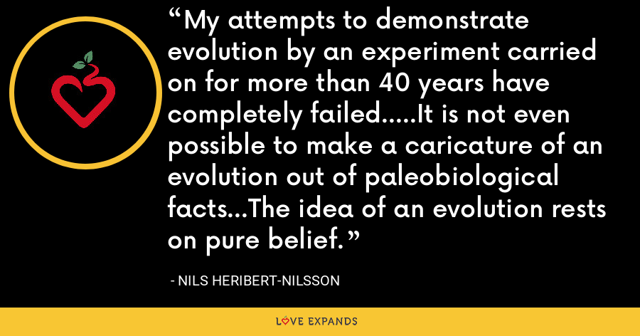 My attempts to demonstrate evolution by an experiment carried on for more than 40 years have completely failed.....It is not even possible to make a caricature of an evolution out of paleobiological facts...The idea of an evolution rests on pure belief. - Nils Heribert-Nilsson