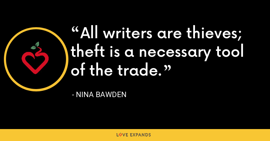 All writers are thieves; theft is a necessary tool of the trade. - Nina Bawden