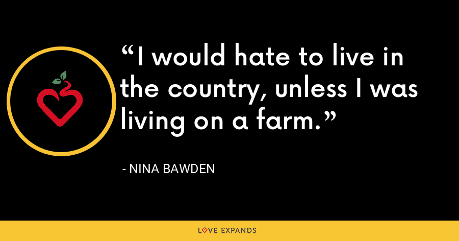 I would hate to live in the country, unless I was living on a farm. - Nina Bawden