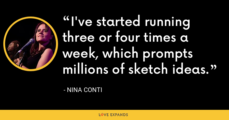 I've started running three or four times a week, which prompts millions of sketch ideas. - Nina Conti