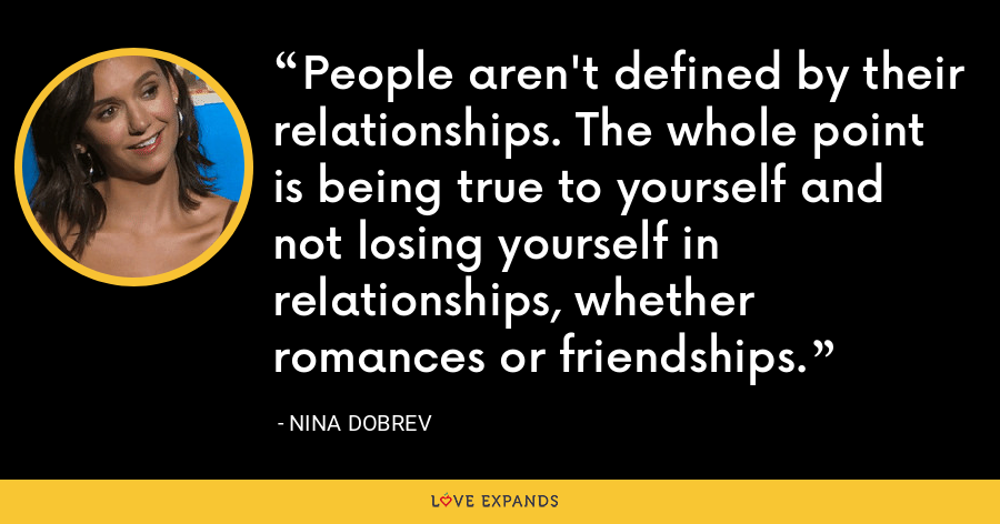 People aren't defined by their relationships. The whole point is being true to yourself and not losing yourself in relationships, whether romances or friendships. - Nina Dobrev