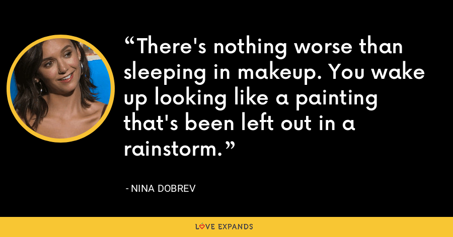 There's nothing worse than sleeping in makeup. You wake up looking like a painting that's been left out in a rainstorm. - Nina Dobrev