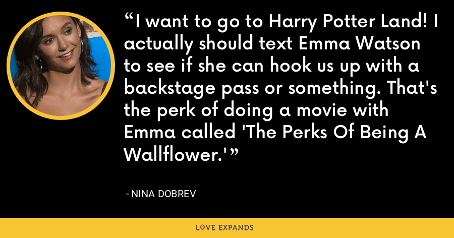 I want to go to Harry Potter Land! I actually should text Emma Watson to see if she can hook us up with a backstage pass or something. That's the perk of doing a movie with Emma called 'The Perks Of Being A Wallflower.' - Nina Dobrev