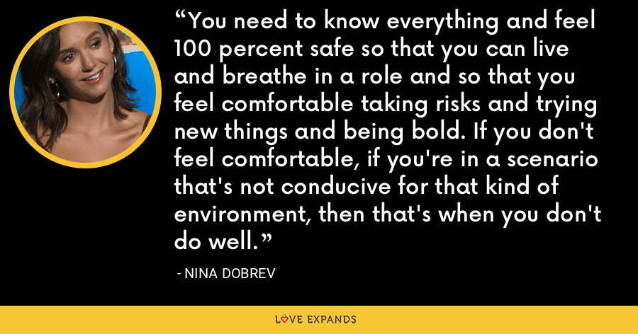 You need to know everything and feel 100 percent safe so that you can live and breathe in a role and so that you feel comfortable taking risks and trying new things and being bold. If you don't feel comfortable, if you're in a scenario that's not conducive for that kind of environment, then that's when you don't do well. - Nina Dobrev