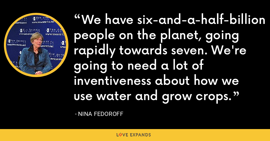 We have six-and-a-half-billion people on the planet, going rapidly towards seven. We're going to need a lot of inventiveness about how we use water and grow crops. - Nina Fedoroff