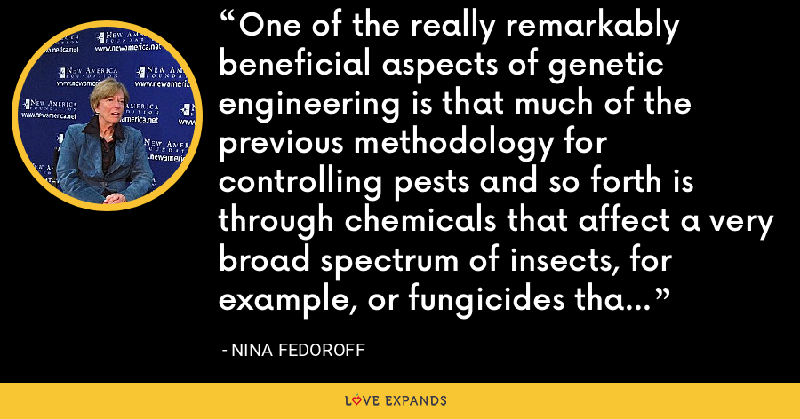 One of the really remarkably beneficial aspects of genetic engineering is that much of the previous methodology for controlling pests and so forth is through chemicals that affect a very broad spectrum of insects, for example, or fungicides that control fungi. - Nina Fedoroff