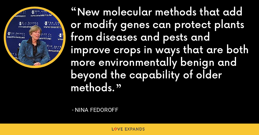 New molecular methods that add or modify genes can protect plants from diseases and pests and improve crops in ways that are both more environmentally benign and beyond the capability of older methods. - Nina Fedoroff