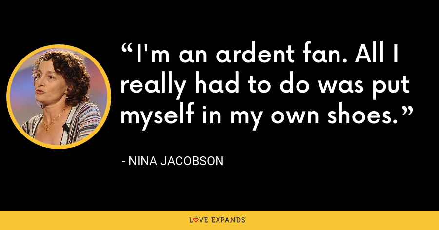 I'm an ardent fan. All I really had to do was put myself in my own shoes. - Nina Jacobson