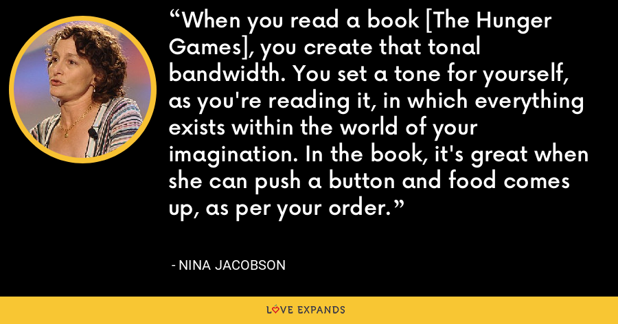 When you read a book [The Hunger Games], you create that tonal bandwidth. You set a tone for yourself, as you're reading it, in which everything exists within the world of your imagination. In the book, it's great when she can push a button and food comes up, as per your order. - Nina Jacobson