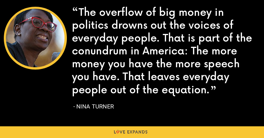 The overflow of big money in politics drowns out the voices of everyday people. That is part of the conundrum in America: The more money you have the more speech you have. That leaves everyday people out of the equation. - Nina Turner