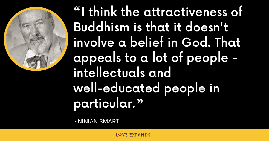 I think the attractiveness of Buddhism is that it doesn't involve a belief in God. That appeals to a lot of people - intellectuals and well-educated people in particular. - Ninian Smart