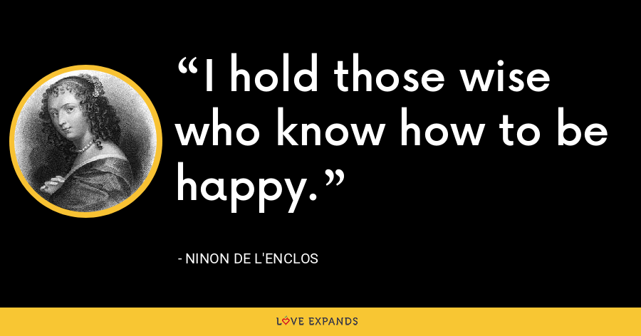 I hold those wise who know how to be happy. - Ninon de L'Enclos