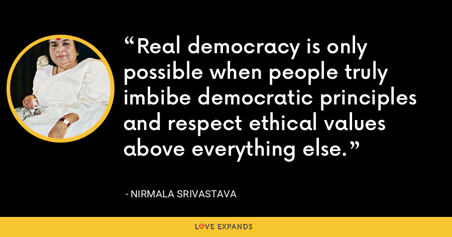 Real democracy is only possible when people truly imbibe democratic principles and respect ethical values above everything else. - Nirmala Srivastava