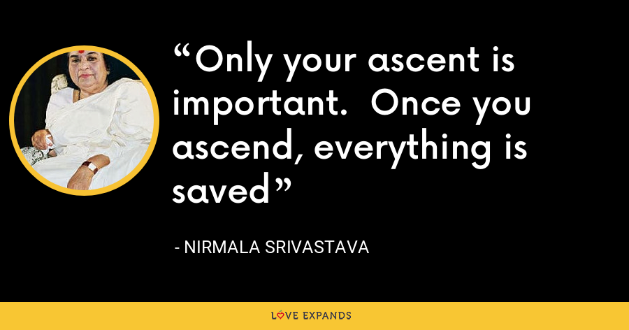 Only your ascent is important.  Once you ascend, everything is saved - Nirmala Srivastava