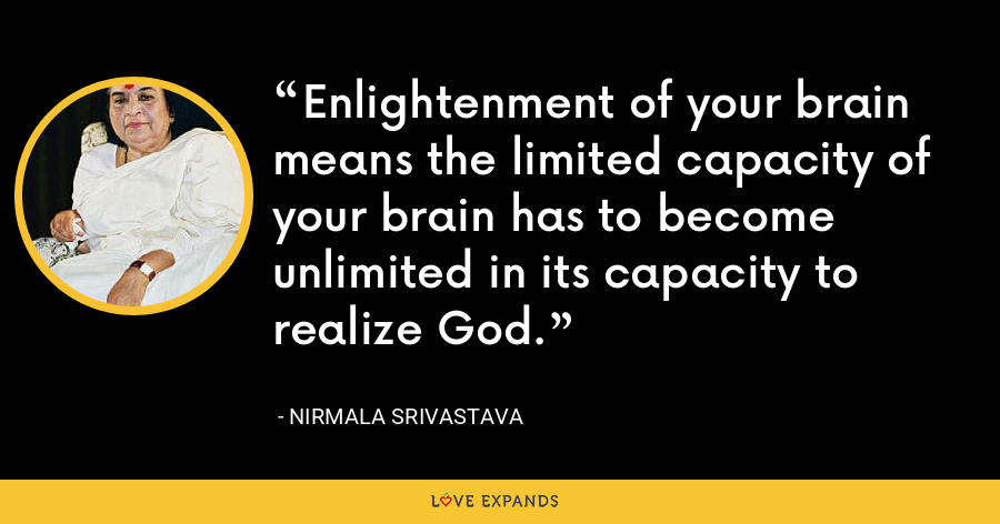 Enlightenment of your brain means the limited capacity of your brain has to become unlimited in its capacity to realize God. - Nirmala Srivastava