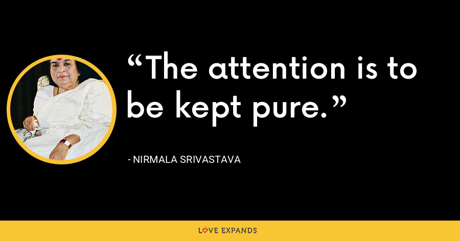 The attention is to be kept pure. - Nirmala Srivastava