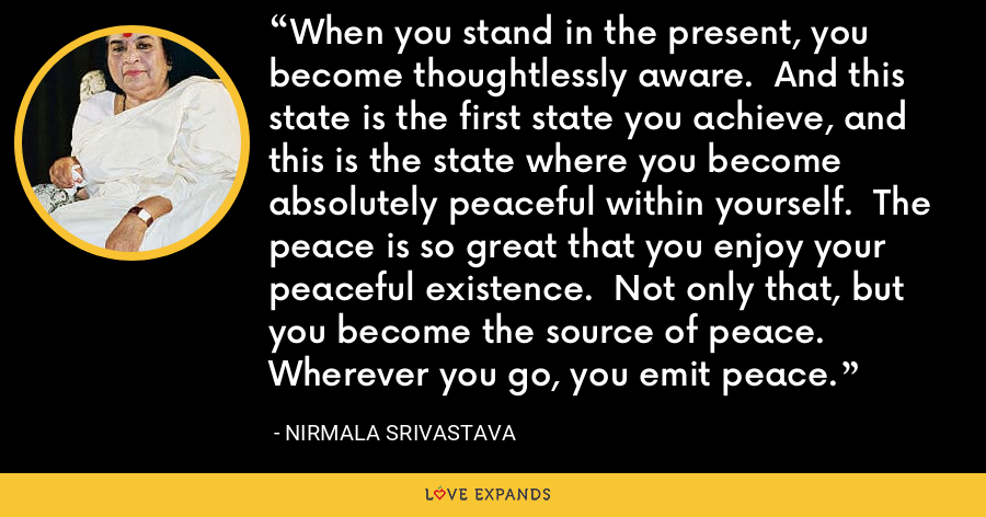 When you stand in the present, you become thoughtlessly aware.  And this state is the first state you achieve, and this is the state where you become absolutely peaceful within yourself.  The peace is so great that you enjoy your peaceful existence.  Not only that, but you become the source of peace.  Wherever you go, you emit peace. - Nirmala Srivastava