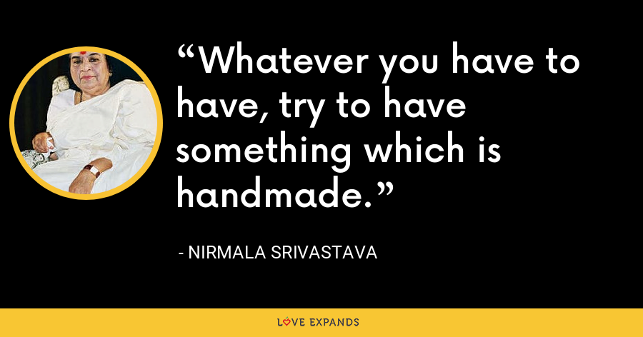 Whatever you have to have, try to have something which is handmade. - Nirmala Srivastava