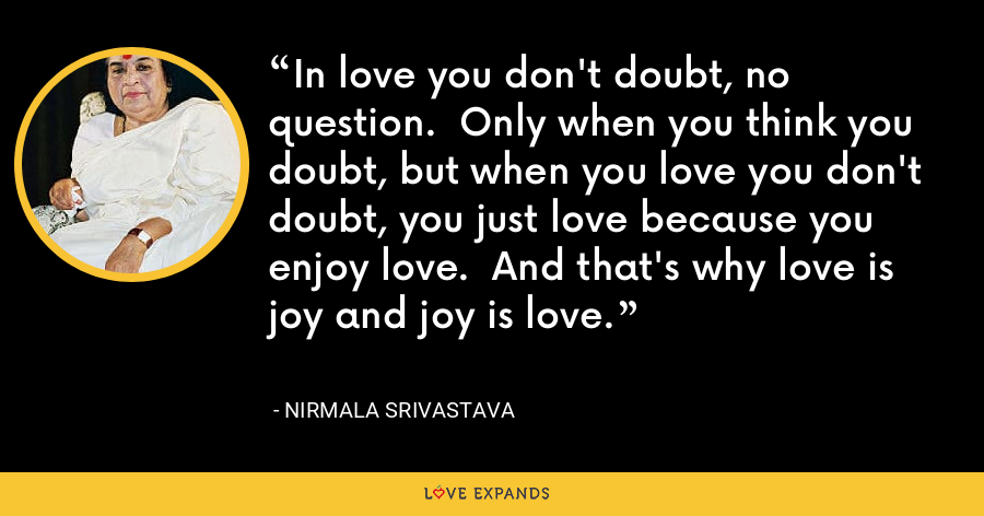 In love you don't doubt, no question.  Only when you think you doubt, but when you love you don't doubt, you just love because you enjoy love.  And that's why love is joy and joy is love. - Nirmala Srivastava