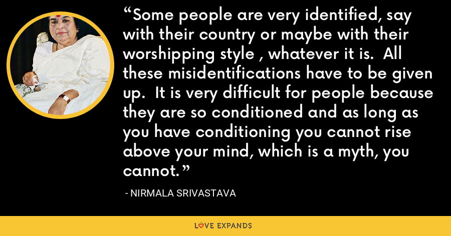 Some people are very identified, say with their country or maybe with their worshipping style , whatever it is.  All these misidentifications have to be given up.  It is very difficult for people because they are so conditioned and as long as you have conditioning you cannot rise above your mind, which is a myth, you cannot. - Nirmala Srivastava