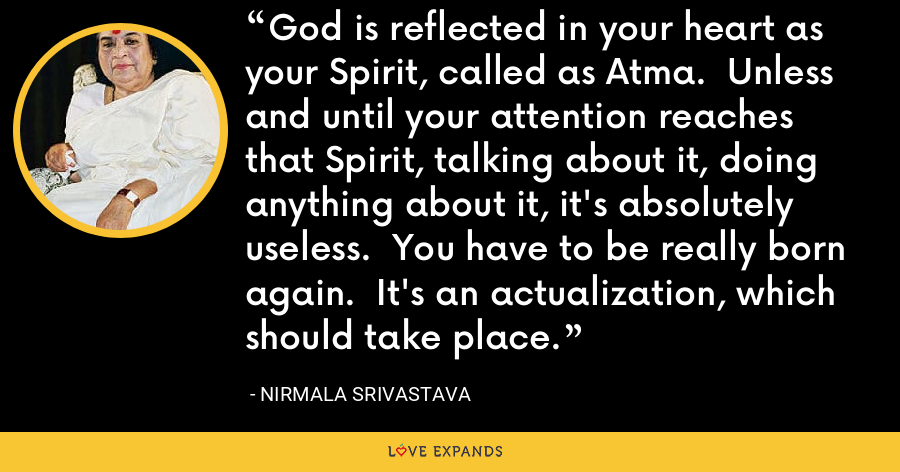 God is reflected in your heart as your Spirit, called as Atma.  Unless and until your attention reaches that Spirit, talking about it, doing anything about it, it's absolutely useless.  You have to be really born again.  It's an actualization, which should take place. - Nirmala Srivastava