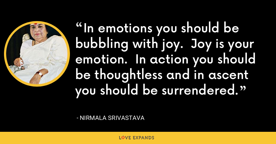 In emotions you should be bubbling with joy.  Joy is your emotion.  In action you should be thoughtless and in ascent you should be surrendered. - Nirmala Srivastava