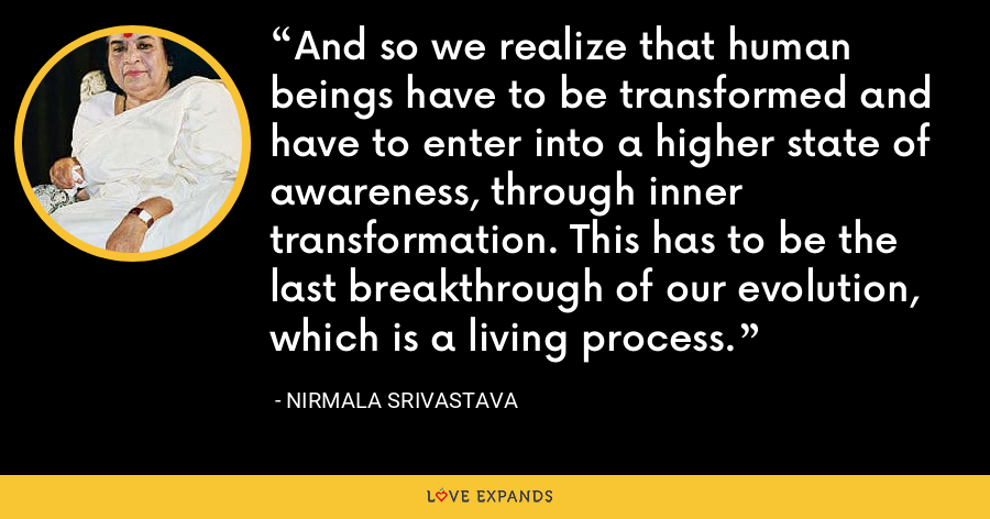 And so we realize that human beings have to be transformed and have to enter into a higher state of awareness, through inner transformation. This has to be the last breakthrough of our evolution, which is a living process. - Nirmala Srivastava