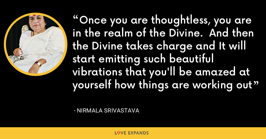 Once you are thoughtless, you are in the realm of the Divine.  And then the Divine takes charge and It will start emitting such beautiful vibrations that you'll be amazed at yourself how things are working out - Nirmala Srivastava
