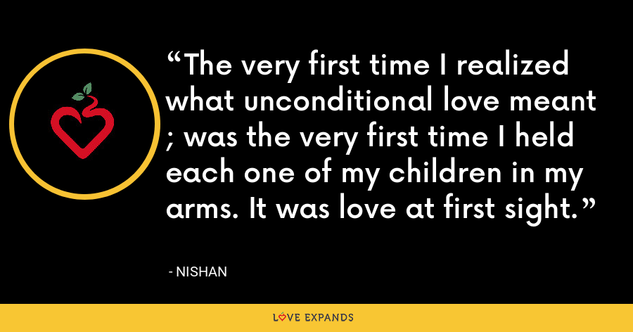 The very first time I realized what unconditional love meant ; was the very first time I held each one of my children in my arms. It was love at first sight. - Nishan