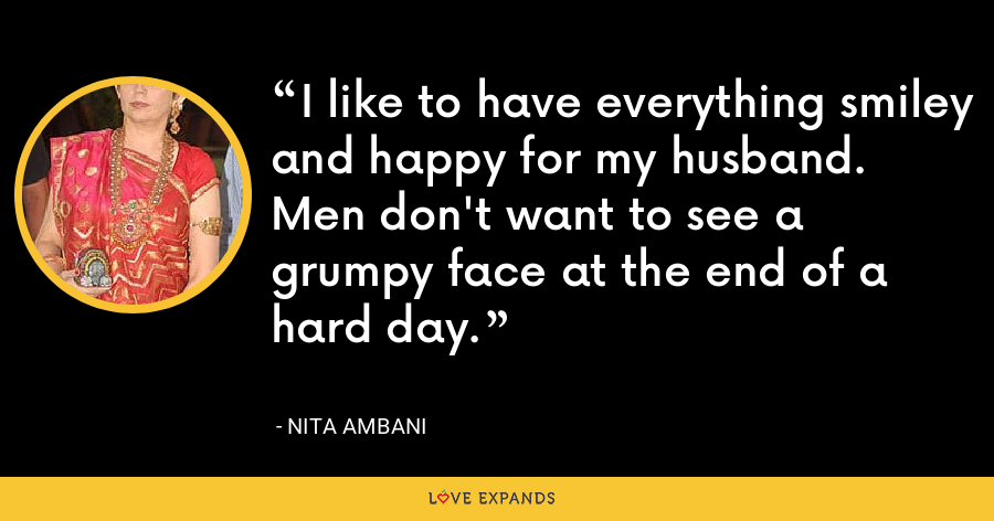 I like to have everything smiley and happy for my husband. Men don't want to see a grumpy face at the end of a hard day. - Nita Ambani
