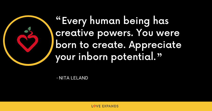 Every human being has creative powers. You were born to create. Appreciate your inborn potential. - Nita Leland