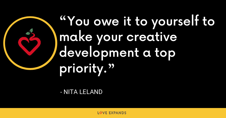 You owe it to yourself to make your creative development a top priority. - Nita Leland