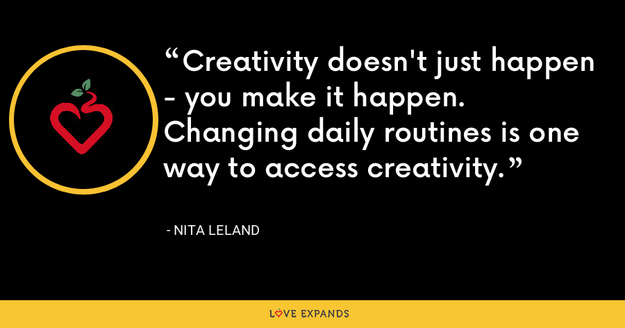 Creativity doesn't just happen - you make it happen. Changing daily routines is one way to access creativity. - Nita Leland