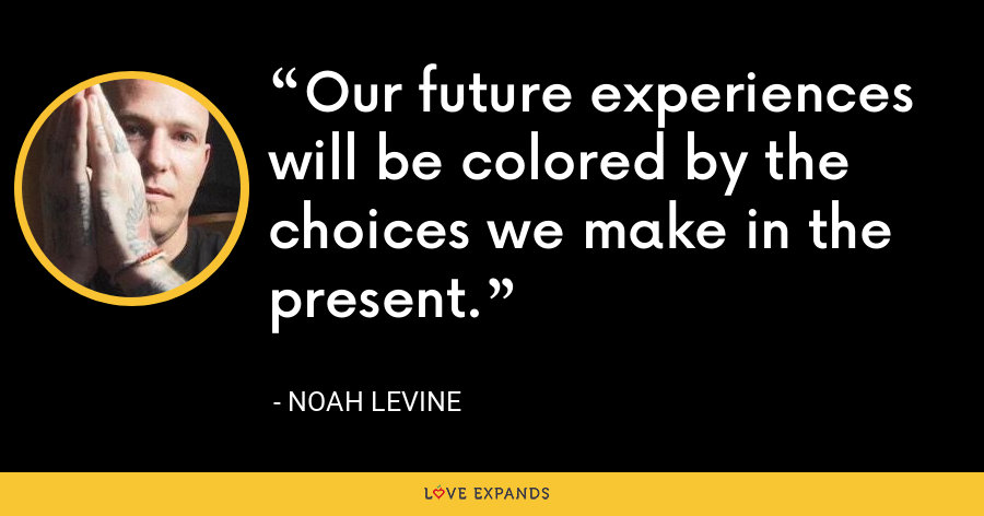Our future experiences will be colored by the choices we make in the present. - noah levine