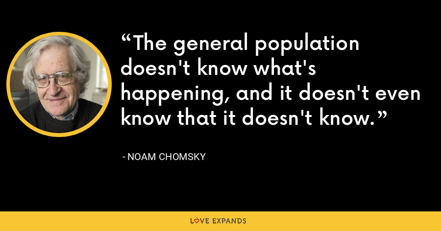 The general population doesn't know what's happening, and it doesn't even know that it doesn't know. - Noam Chomsky